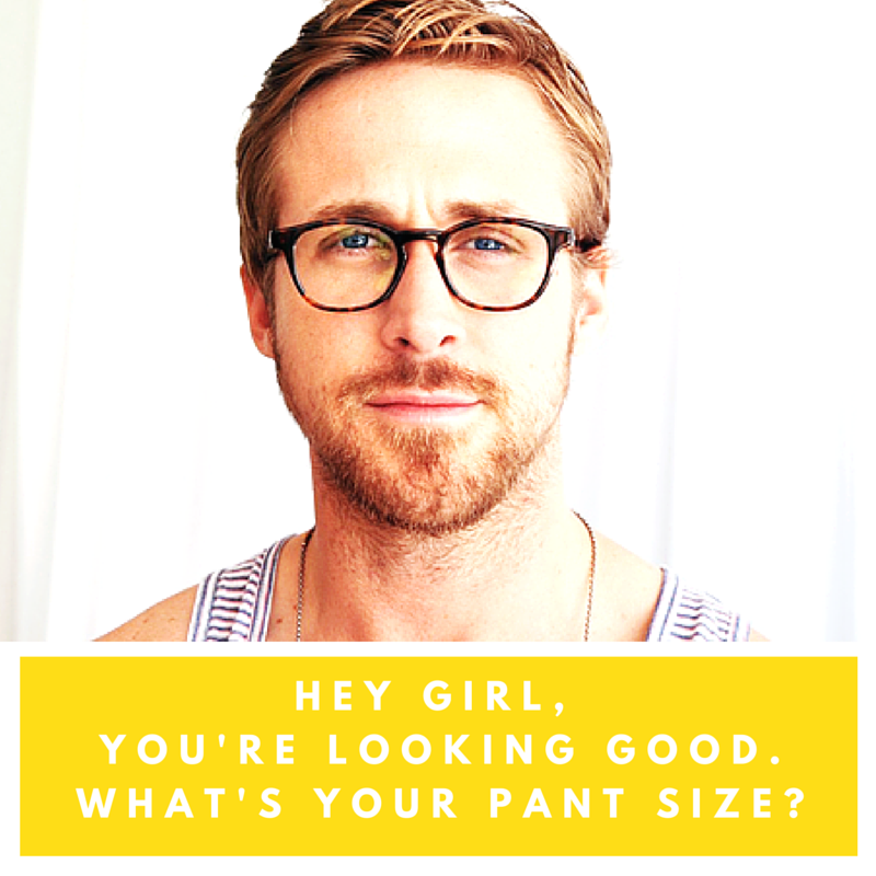 Hey Girl, You're looking good. What's Your Pant Size?